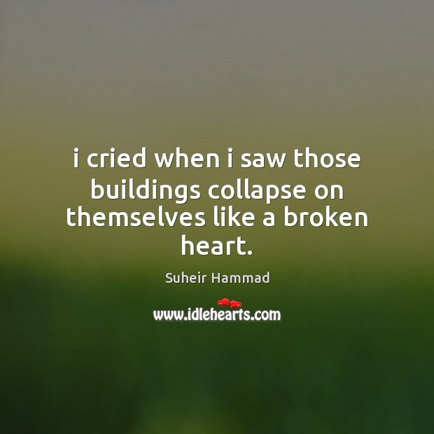 I cried when i saw those buildings collapse on themselves like a broken heart. Broken Heart Quotes Image