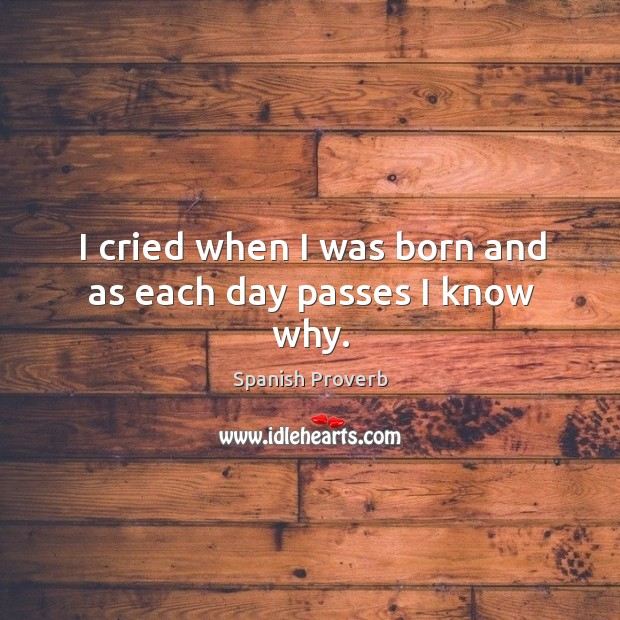 I cried when I was born and as each day passes I know why. Spanish Proverbs Image