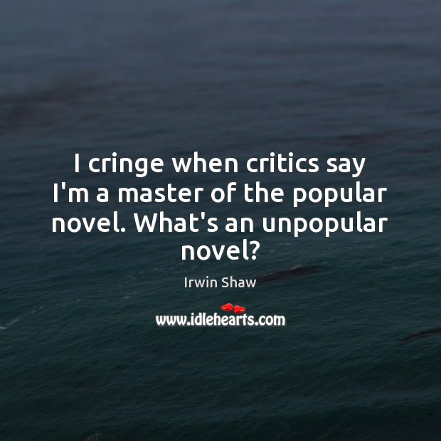 Image, I cringe when critics say I'm a master of the popular novel. What's an unpopular novel?