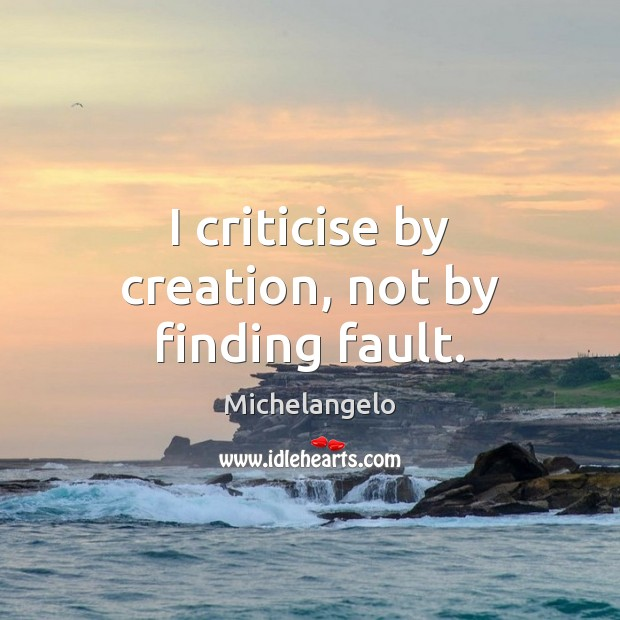 Image, I criticise by creation, not by finding fault.