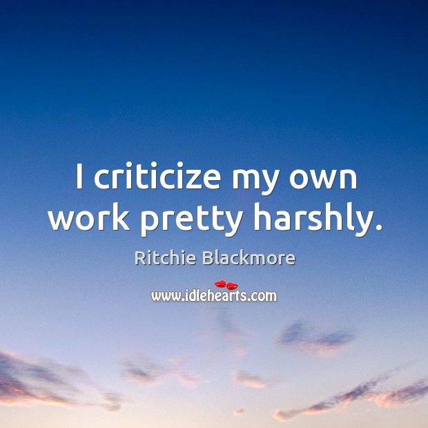 I criticize my own work pretty harshly. Ritchie Blackmore Picture Quote