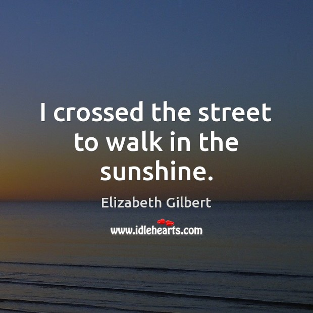I crossed the street to walk in the sunshine. Elizabeth Gilbert Picture Quote