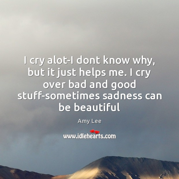 I cry alot-I dont know why, but it just helps me. I Image