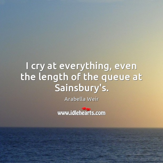 I cry at everything, even the length of the queue at Sainsbury's. Image