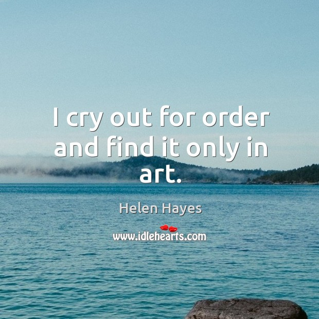 I cry out for order and find it only in art. Image