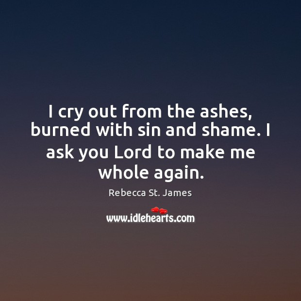 I cry out from the ashes, burned with sin and shame. I Rebecca St. James Picture Quote
