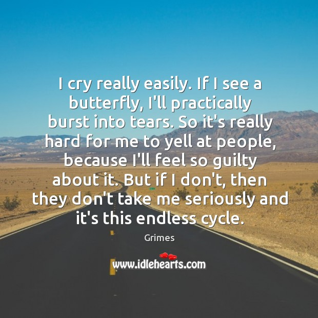 I cry really easily. If I see a butterfly, I'll practically burst Image
