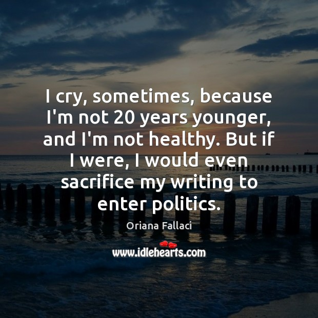 I cry, sometimes, because I'm not 20 years younger, and I'm not healthy. Oriana Fallaci Picture Quote