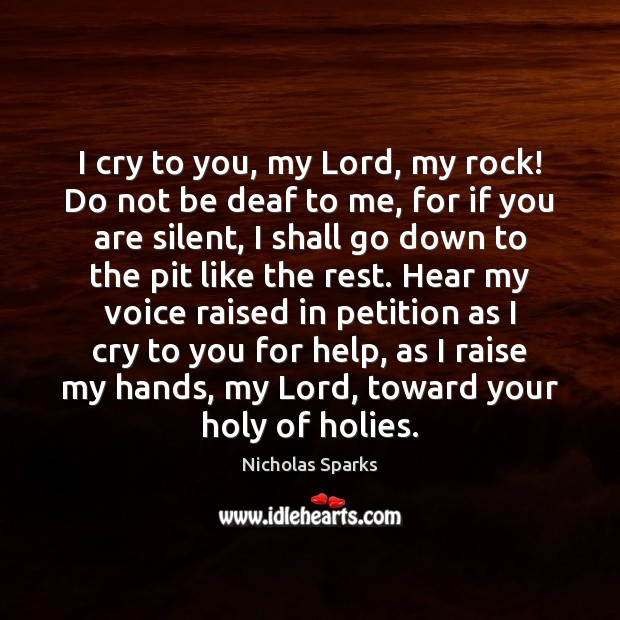 I cry to you, my Lord, my rock! Do not be deaf