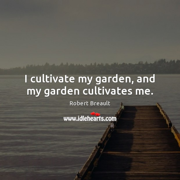 I cultivate my garden, and my garden cultivates me. Image