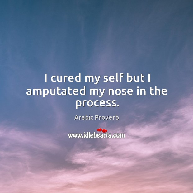 I cured my self but I amputated my nose in the process. Arabic Proverbs Image