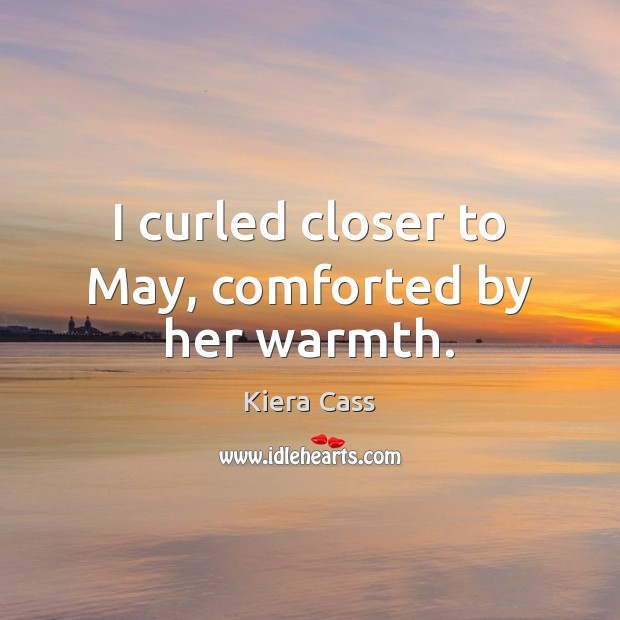 I curled closer to May, comforted by her warmth. Kiera Cass Picture Quote