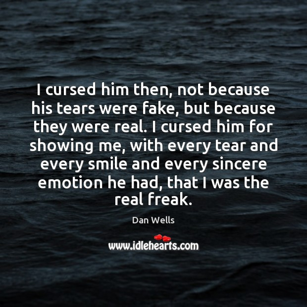 I cursed him then, not because his tears were fake, but because Dan Wells Picture Quote