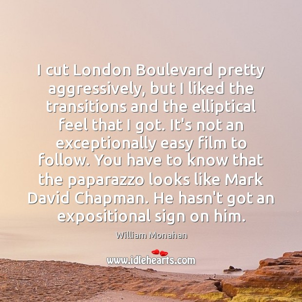 I cut London Boulevard pretty aggressively, but I liked the transitions and William Monahan Picture Quote