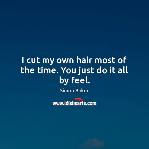 I cut my own hair most of the time. You just do it all by feel. Simon Baker Picture Quote