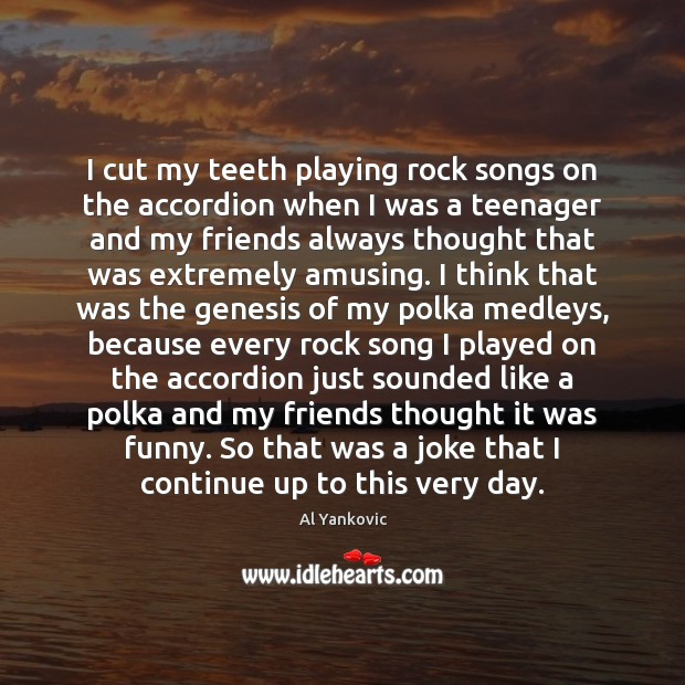 I cut my teeth playing rock songs on the accordion when I Al Yankovic Picture Quote