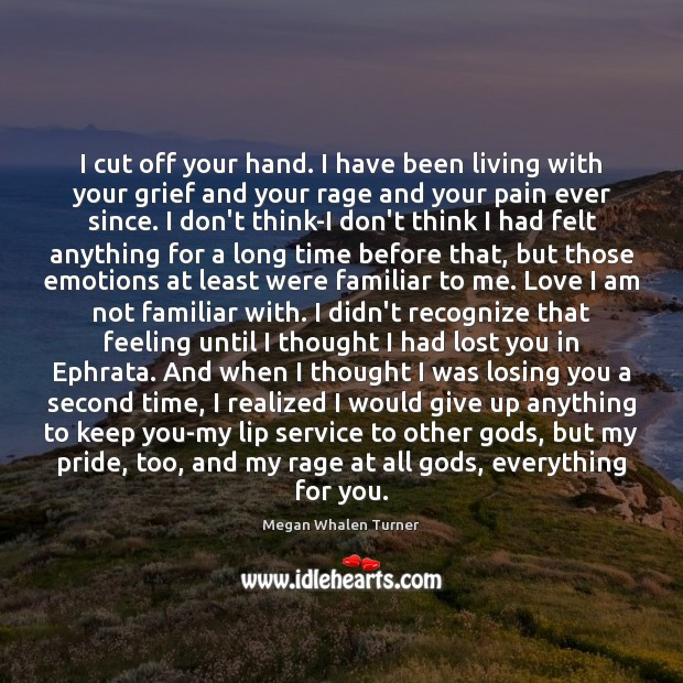Megan Whalen Turner Picture Quote image saying: I cut off your hand. I have been living with your grief