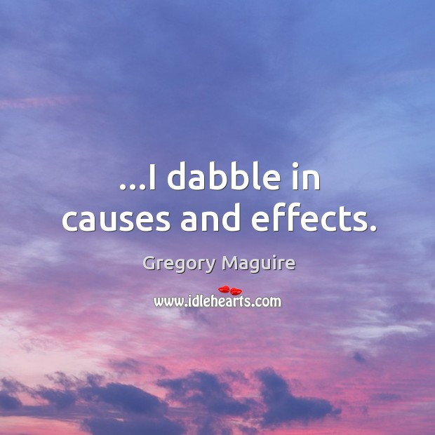 …I dabble in causes and effects. Image