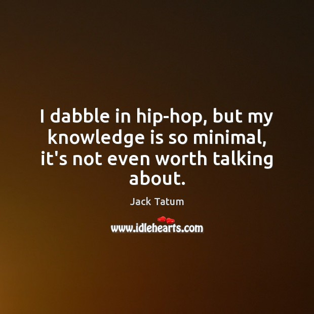 I dabble in hip-hop, but my knowledge is so minimal, it's not even worth talking about. Image