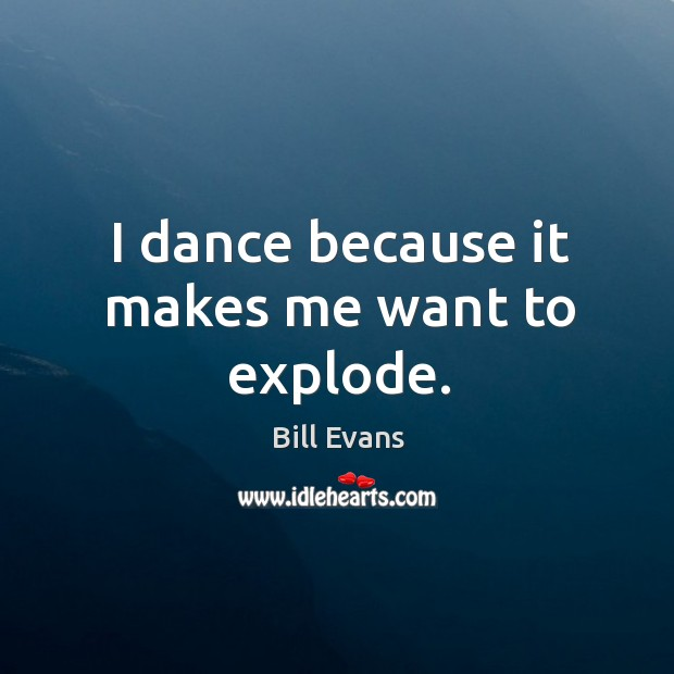 Image, I dance because it makes me want to explode.