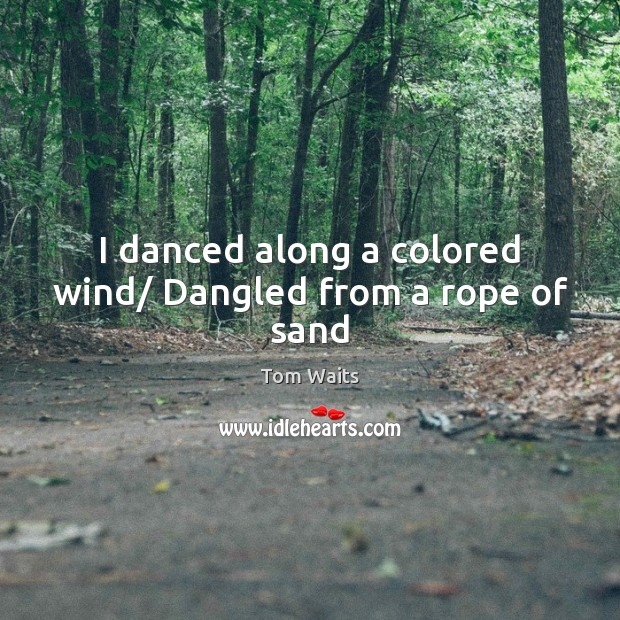 I danced along a colored wind/ Dangled from a rope of sand Image