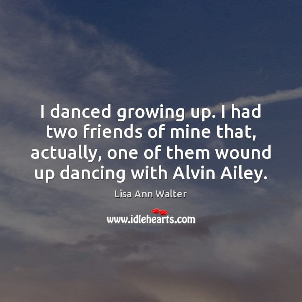 I danced growing up. I had two friends of mine that, actually, Image