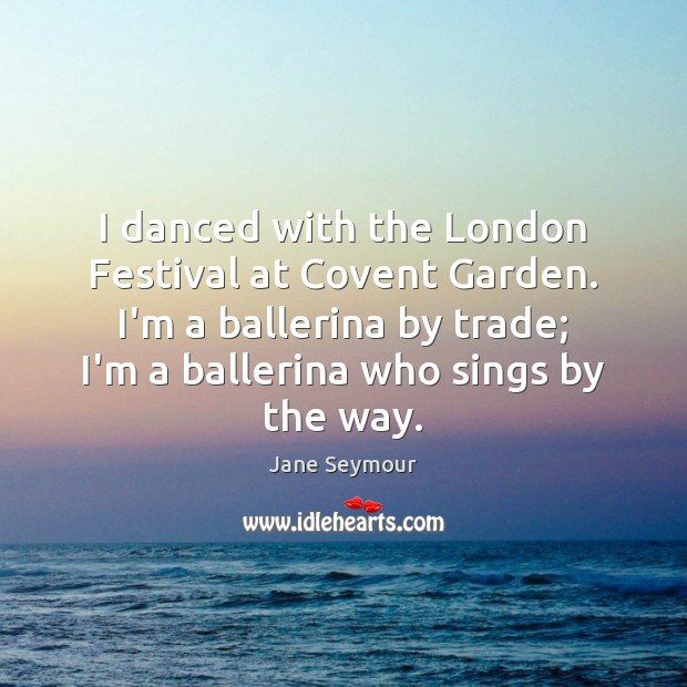 I danced with the London Festival at Covent Garden. I'm a ballerina Jane Seymour Picture Quote