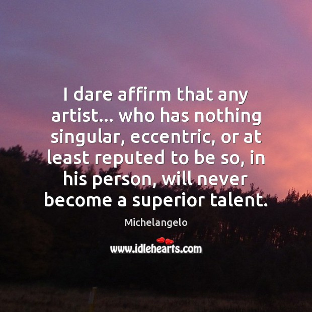 I dare affirm that any artist… who has nothing singular, eccentric, or Michelangelo Picture Quote