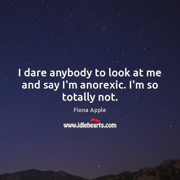 I dare anybody to look at me and say I'm anorexic. I'm so totally not. Fiona Apple Picture Quote
