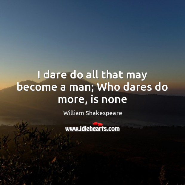 I dare do all that may become a man; Who dares do more, is none Image