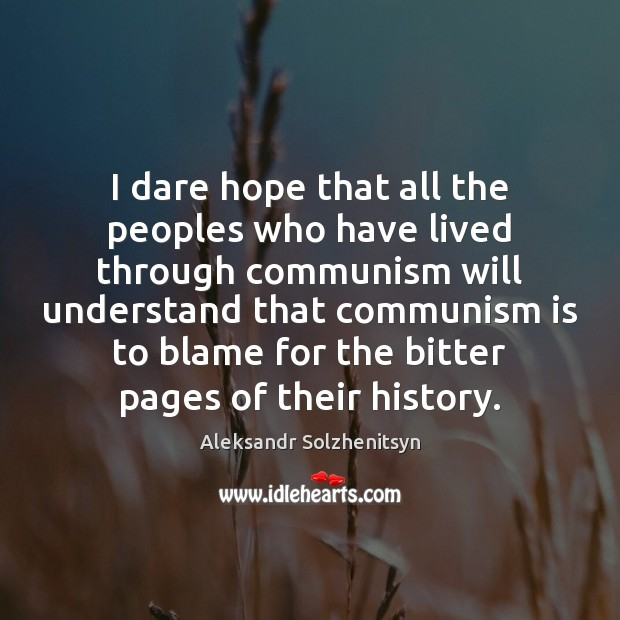 I dare hope that all the peoples who have lived through communism Aleksandr Solzhenitsyn Picture Quote