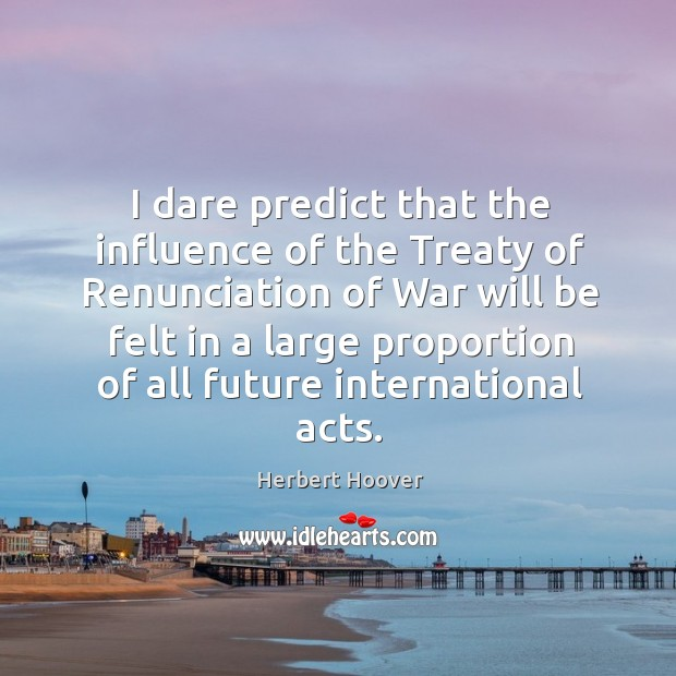 Image, I dare predict that the influence of the Treaty of Renunciation of