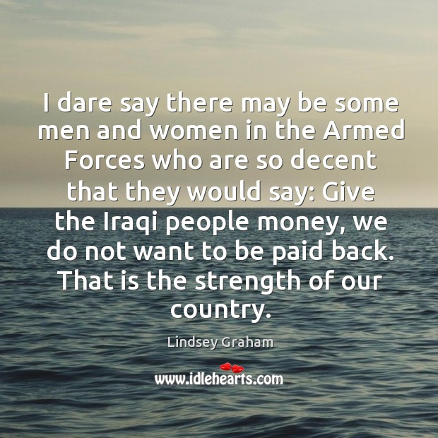 I dare say there may be some men and women in the armed forces who are so decent that they Image