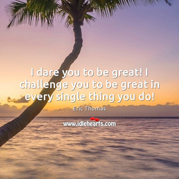 Image, I dare you to be great! I challenge you to be great in every single thing you do!