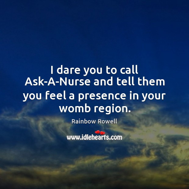 I dare you to call Ask-A-Nurse and tell them you feel a presence in your womb region. Rainbow Rowell Picture Quote