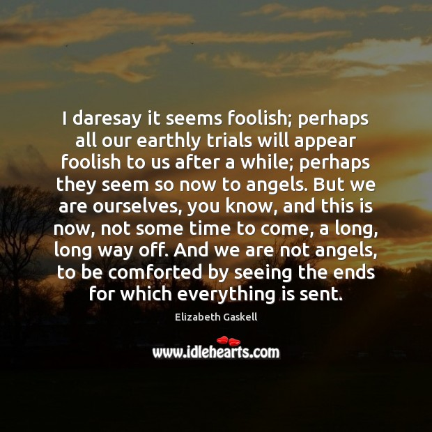 I daresay it seems foolish; perhaps all our earthly trials will appear Elizabeth Gaskell Picture Quote