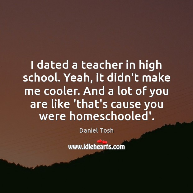 Image, I dated a teacher in high school. Yeah, it didn't make me