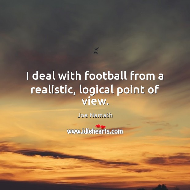 I deal with football from a realistic, logical point of view. Joe Namath Picture Quote