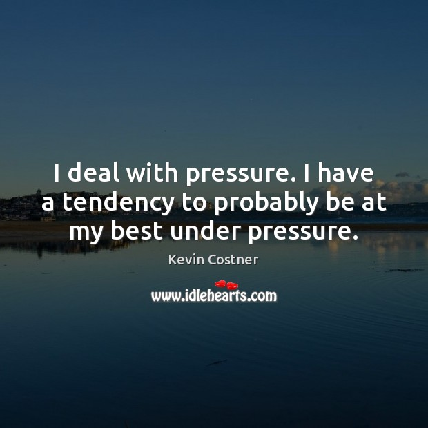Image, I deal with pressure. I have a tendency to probably be at my best under pressure.