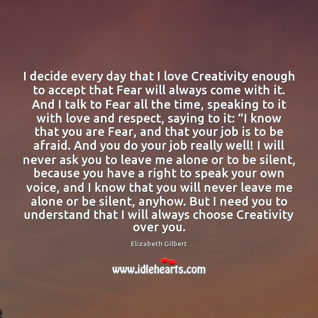 I decide every day that I love Creativity enough to accept that Elizabeth Gilbert Picture Quote