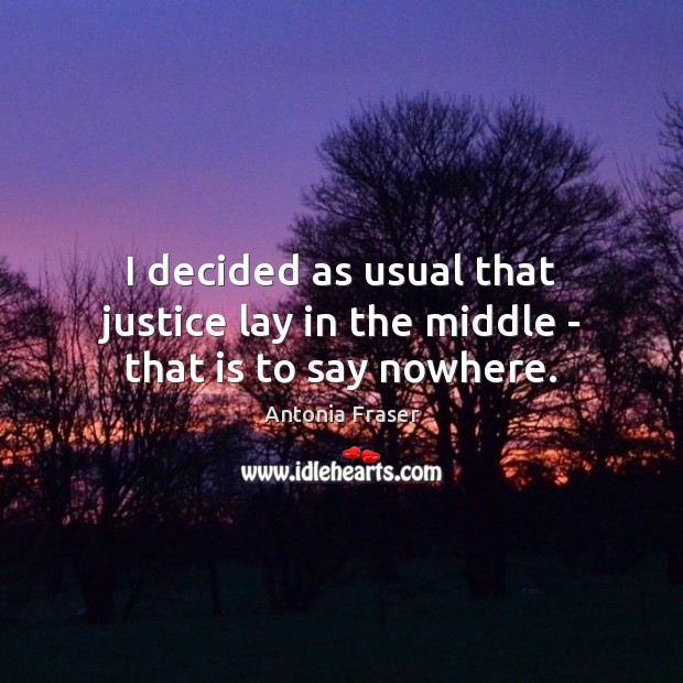 Image, I decided as usual that justice lay in the middle – that is to say nowhere.