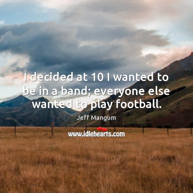 Image, I decided at 10 I wanted to be in a band; everyone else wanted to play football.