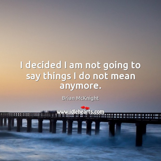 I decided I am not going to say things I do not mean anymore. Image