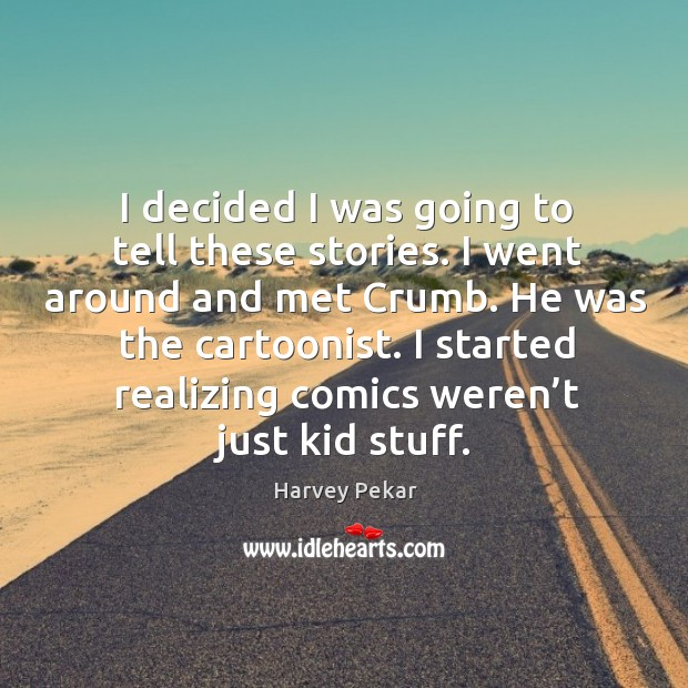 I decided I was going to tell these stories. I went around and met crumb. Harvey Pekar Picture Quote