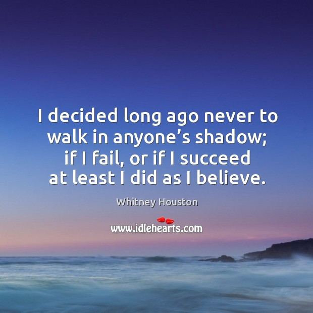 I decided long ago never to walk in anyone's shadow; if I fail, or if I succeed at least I did as I believe. Whitney Houston Picture Quote