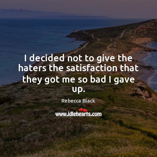 I decided not to give the haters the satisfaction that they got me so bad I gave up. Image