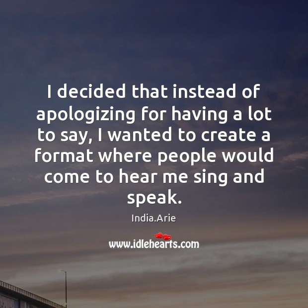 I decided that instead of apologizing for having a lot to say, India.Arie Picture Quote