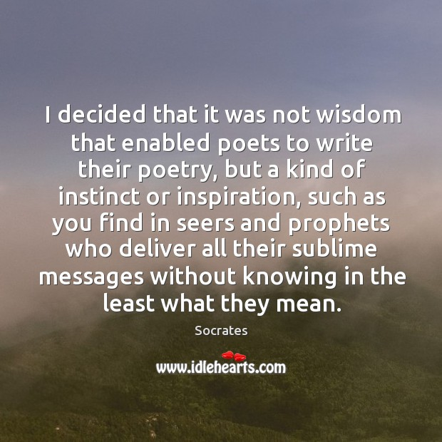 Image, I decided that it was not wisdom that enabled poets to write their poetry