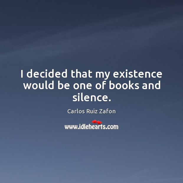 I decided that my existence would be one of books and silence. Carlos Ruiz Zafon Picture Quote