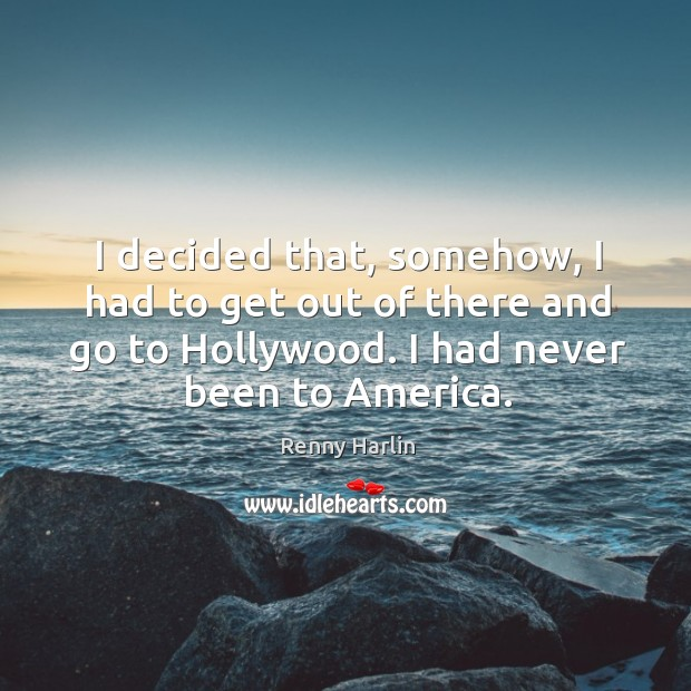 I decided that, somehow, I had to get out of there and go to hollywood. I had never been to america. Renny Harlin Picture Quote
